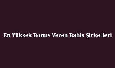 En Yüksek Bonus Veren Bahis Şirketleri